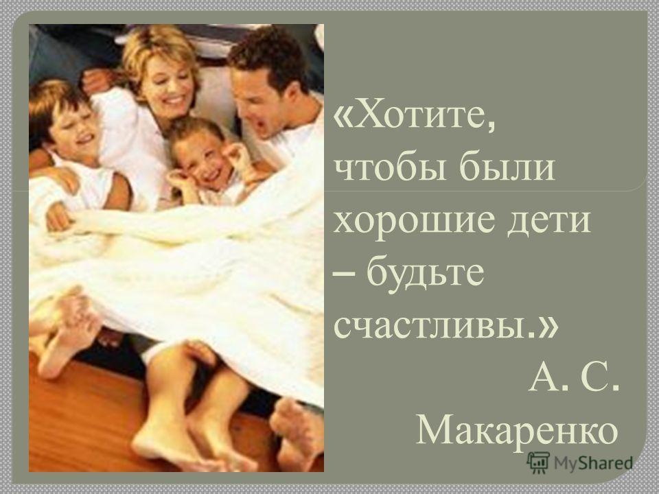 « Хотите, чтобы были хорошие дети – будьте счастливы.» А. С. Макаренко
