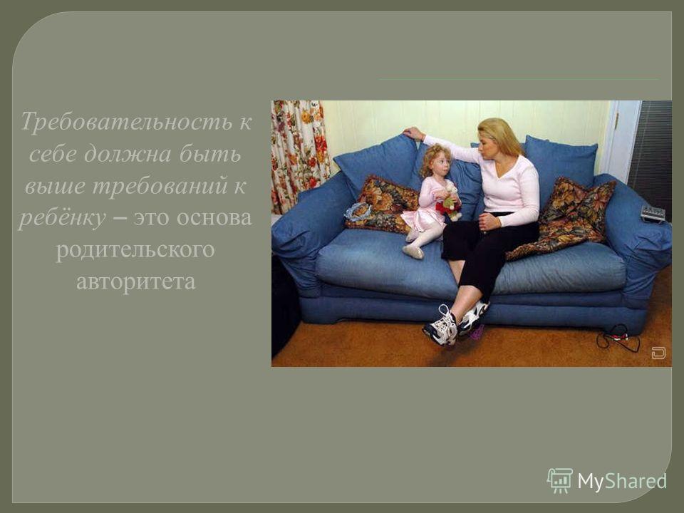 Требовательность к себе должна быть выше требований к ребёнку – это основа родительского авторитета