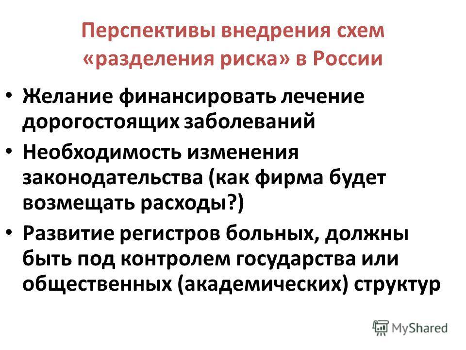 Перспективы внедрения схем «разделения риска» в России Желание финансировать лечение дорогостоящих заболеваний Необходимость изменения законодательства (как фирма будет возмещать расходы?) Развитие регистров больных, должны быть под контролем государ