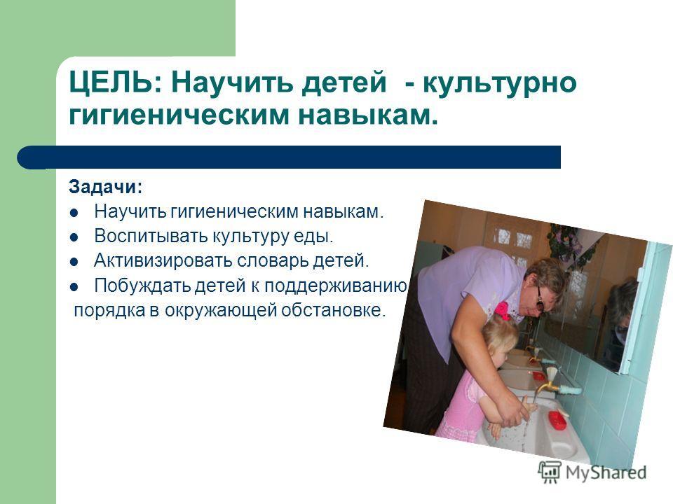 ЦЕЛЬ: Научить детей - культурно гигиеническим навыкам. Задачи: Научить гигиеническим навыкам. Воспитывать культуру еды. Активизировать словарь детей. Побуждать детей к поддерживанию порядка в окружающей обстановке.