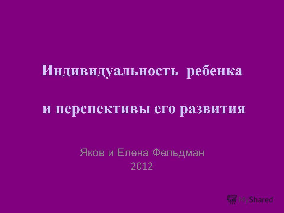Индивидуальность ребенка и перспективы его развития Яков и Елена Фельдман 2012