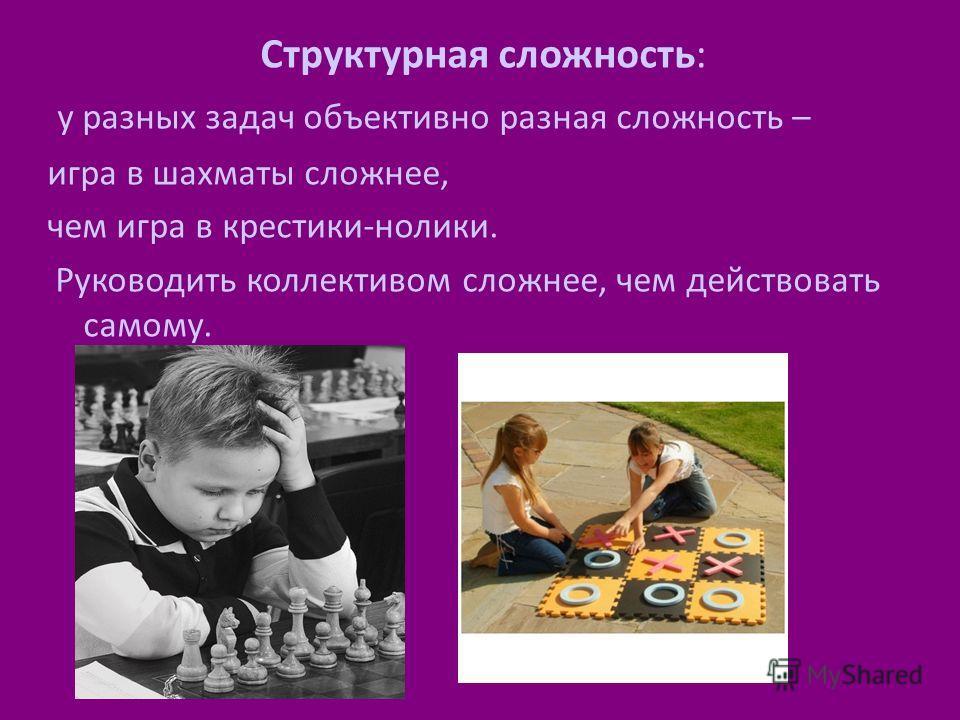 Структурная сложность: у разных задач объективно разная сложность – игра в шахматы сложнее, чем игра в крестики-нолики. Руководить коллективом сложнее, чем действовать самому.