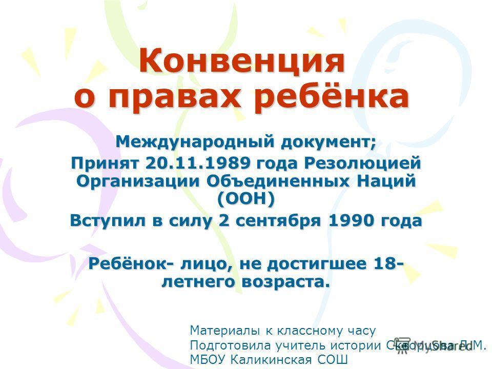 Конвенция о правах ребёнка Международный документ; Принят 20.11.1989 года Резолюцией Организации Объединенных Наций (ООН) Вступил в силу 2 сентября 1990 года Ребёнок- лицо, не достигшее 18- летнего возраста. Материалы к классному часу Подготовила учи