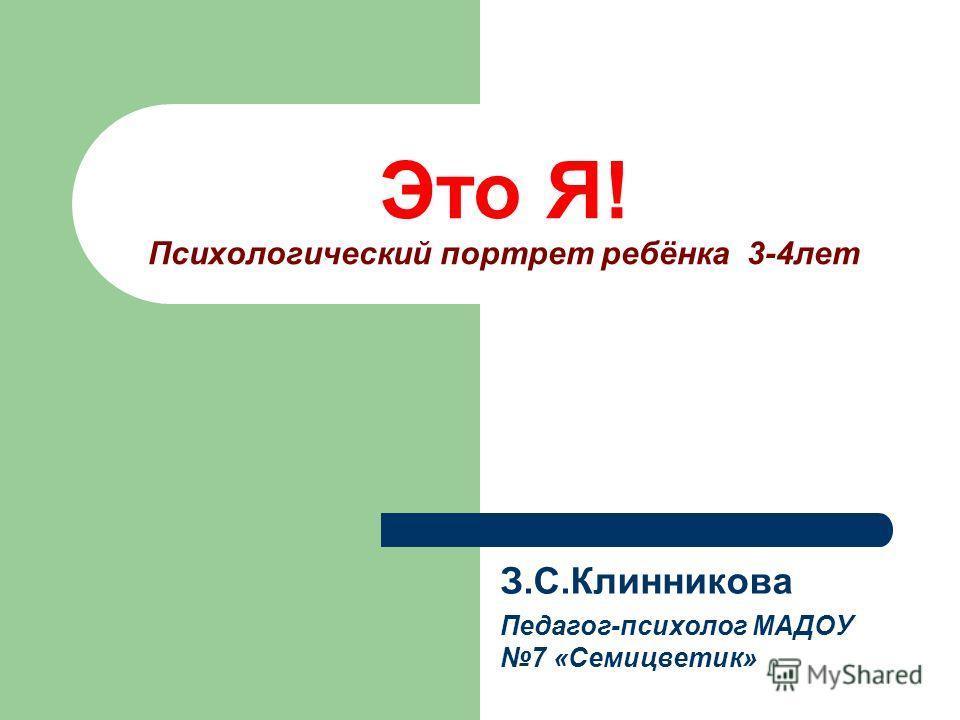 Это Я! Психологический портрет ребёнка 3-4лет З.С.Клинникова Педагог-психолог МАДОУ 7 «Семицветик»