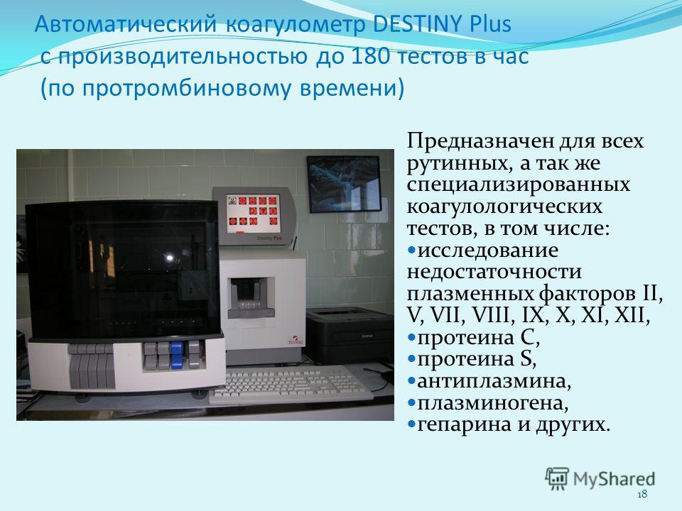 Автоматический коагулометр DESTINY Plus с производительностью до 180 тестов в час (по протромбиновому времени) Предназначен для всех рутинных, а так же специализированных коагулологических тестов, в том числе: исследование недостаточности плазменных
