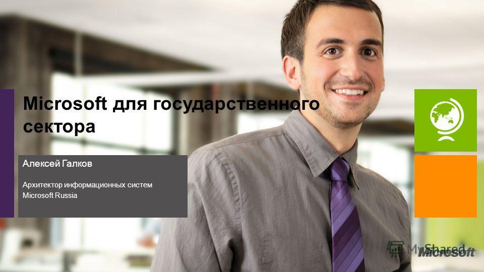 Алексей Галков Архитектор информационных систем Microsoft Russia Microsoft для государственного сектора