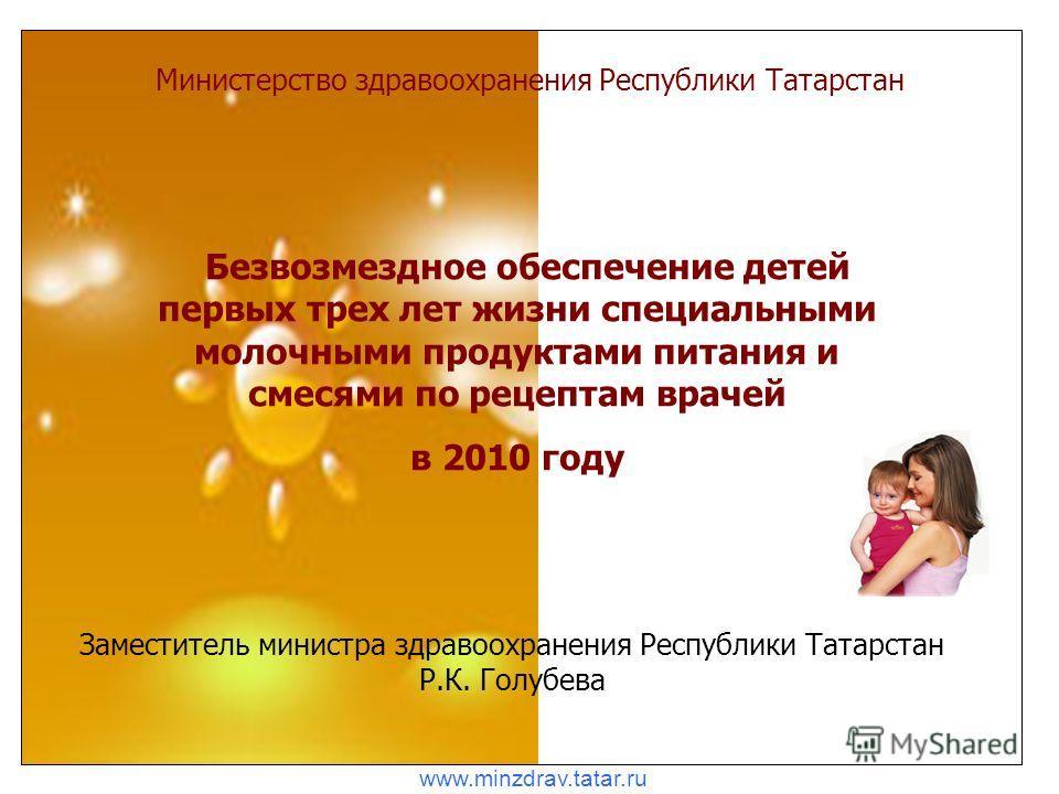 Министерство здравоохранения Республики Татарстан Безвозмездное обеспечение детей первых трех лет жизни специальными молочными продуктами питания и смесями по рецептам врачей в 2010 году Заместитель министра здравоохранения Республики Татарстан Р.К.
