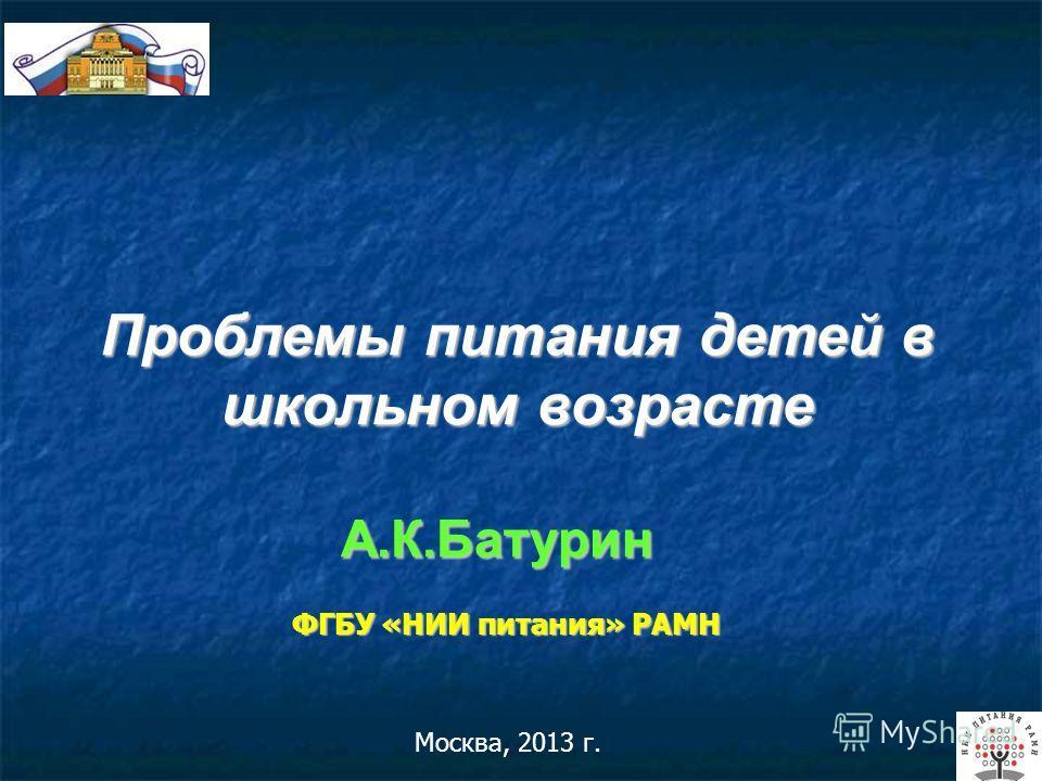 Москва, 2013 г. А.К.Батурин ФГБУ «НИИ питания» РАМН Проблемы питания детей в школьном возрасте