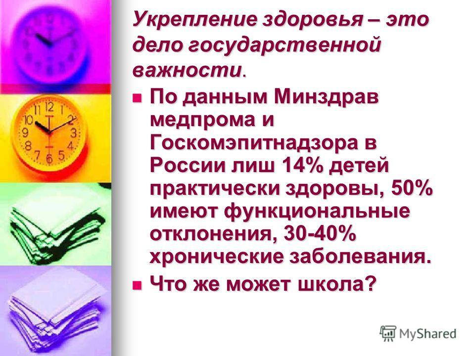 Укрепление здоровья – это дело государственной важности. По данным Минздрав медпрома и Госкомэпитнадзора в России лиш 14% детей практически здоровы, 50% имеют функциональные отклонения, 30-40% хронические заболевания. По данным Минздрав медпрома и Го