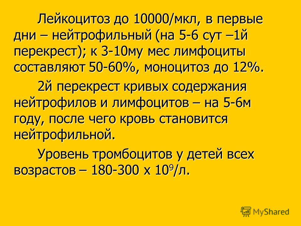 Лейкоцитоз до 10000/мкл, в первые дни – нейтрофильный (на 5-6 сут –1й перекрест); к 3-10му мес лимфоциты составляют 50-60%, моноцитоз до 12%. 2й перекрест кривых содержания нейтрофилов и лимфоцитов – на 5-6м году, после чего кровь становится нейтрофи