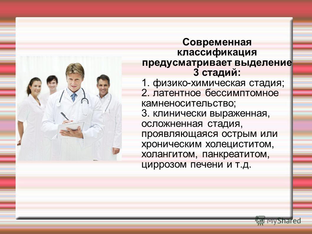 Современная классификация предусматривает выделение 3 стадий: 1. физико-химическая стадия; 2. латентное бессимптомное камненосительство; 3. клинически выраженная, осложненная стадия, проявляющаяся острым или хроническим холециститом, холангитом, панк