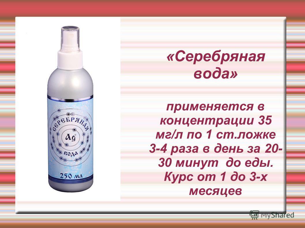 «Серебряная вода» применяется в концентрации 35 мг/л по 1 ст.ложке 3-4 раза в день за 20- 30 минут до еды. Курс от 1 до 3-х месяцев