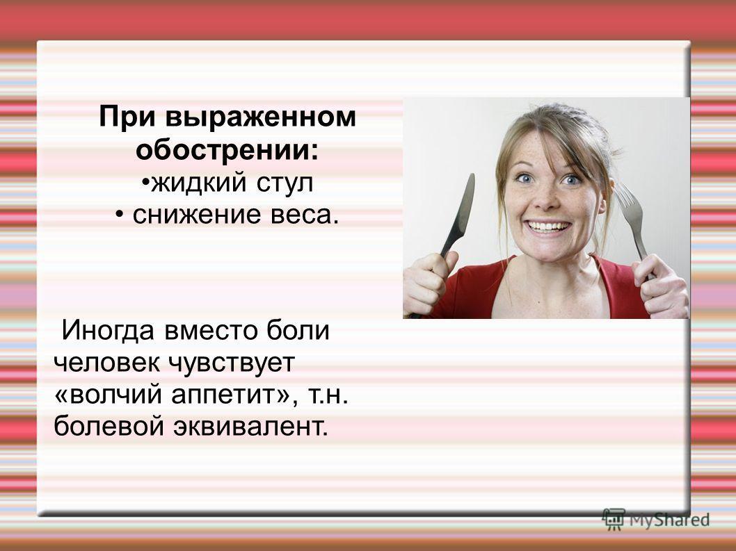 При выраженном обострении: жидкий стул снижение веса. Иногда вместо боли человек чувствует «волчий аппетит», т.н. болевой эквивалент.