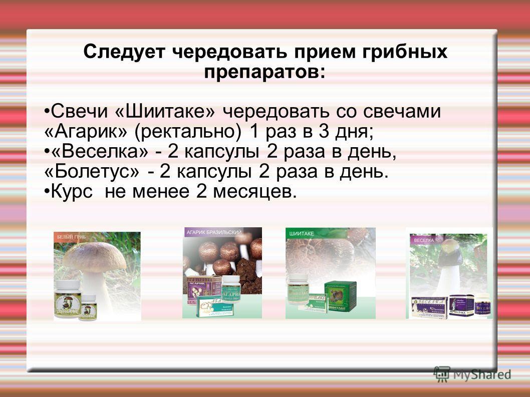 Следует чередовать прием грибных препаратов: Свечи «Шиитаке» чередовать со свечами «Агарик» (ректально) 1 раз в 3 дня; «Веселка» - 2 капсулы 2 раза в день, «Болетус» - 2 капсулы 2 раза в день. Курс не менее 2 месяцев.