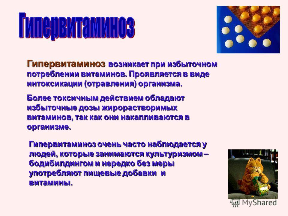 Гипервитаминоз возникает при избыточном потреблении витаминов. Проявляется в виде интоксикации (отравления) организма. Более токсичным действием обладают избыточные дозы жирорастворимых витаминов, так как они накапливаются в организме. Гипервитаминоз