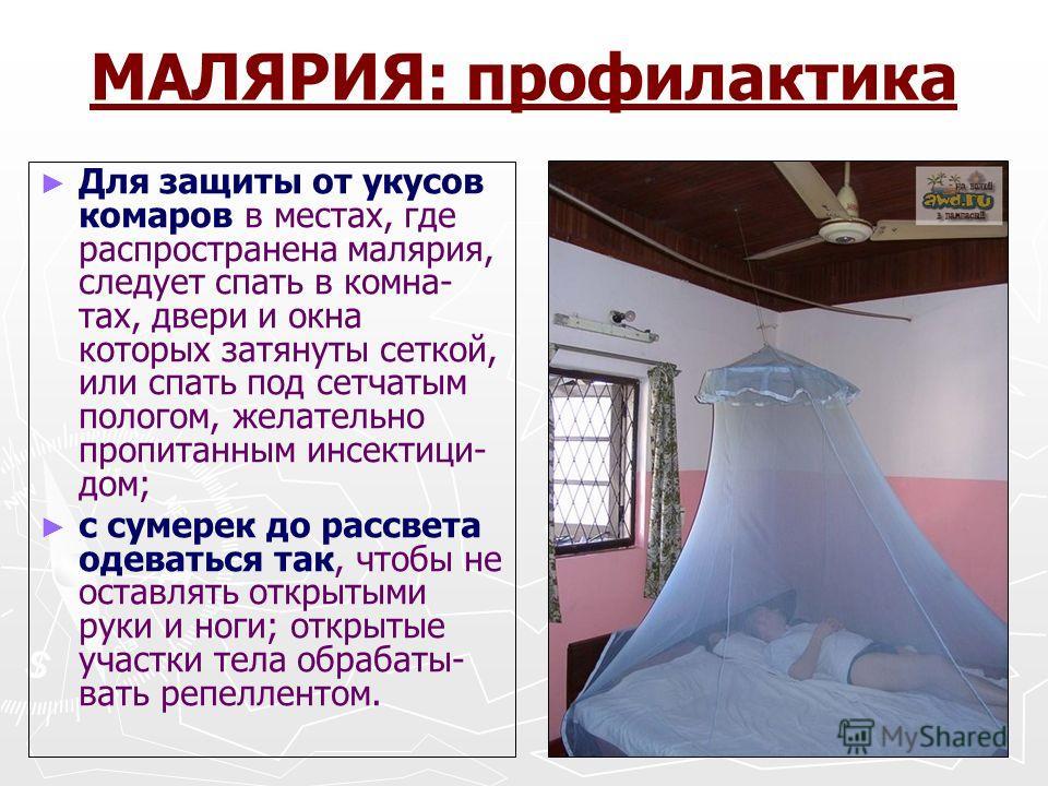 МАЛЯРИЯ: профилактика Для защиты от укусов комаров в местах, где распространена малярия, следует спать в комна- тах, двери и окна которых затянуты сеткой, или спать под сетчатым пологом, желательно пропитанным инсектици- дом; с сумерек до рассвета од