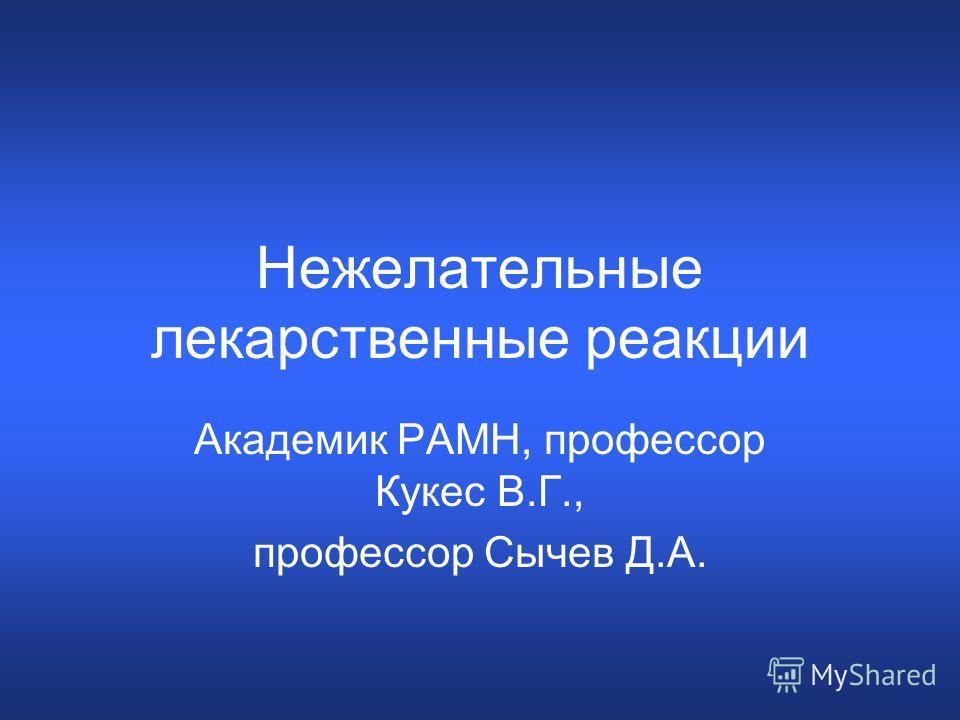 Нежелательные лекарственные реакции Академик РАМН, профессор Кукес В.Г., профессор Сычев Д.А.