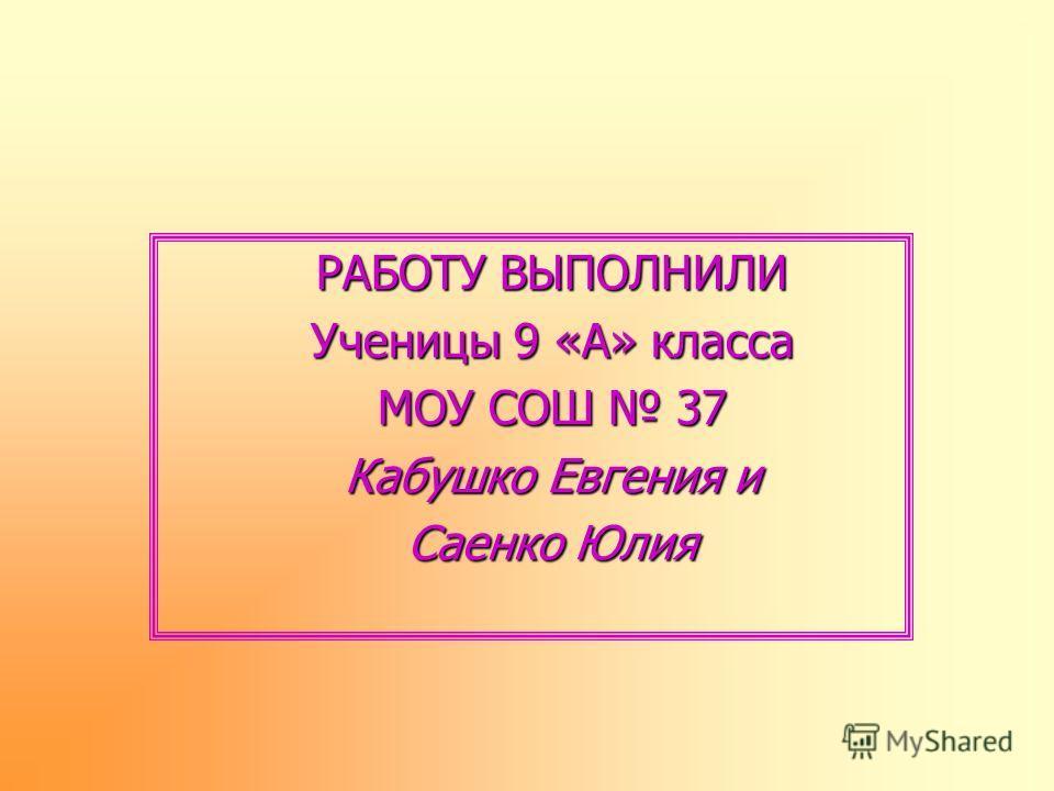 РАБОТУ ВЫПОЛНИЛИ Ученицы 9 «А» класса МОУ СОШ 37 Кабушко Евгения и Саенко Юлия