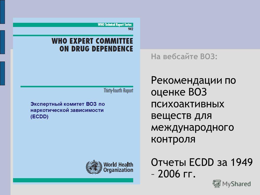 На вебсайте ВОЗ: Рекомендации по оценке ВОЗ психоактивных веществ для международного контроля Отчеты ECDD за 1949 – 2006 гг. Экспертный комитет ВОЗ по наркотической зависимости (ECDD)