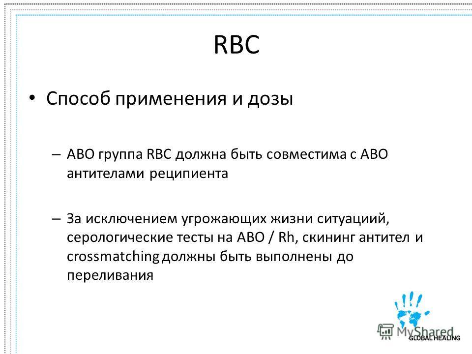 RBC Способ применения и дозы – ABO группа RBC должна быть совместима с ABO антителами реципиента – За исключением угрожающих жизни ситуациий, серологические тесты на ABO / Rh, скининг антител и crossmatching должны быть выполнены до переливания