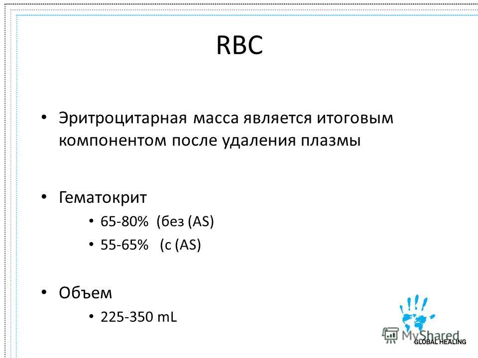 RBC Эритроцитарная масса является итоговым компонентом после удаления плазмы Гематокрит 65-80% (без (AS) 55-65% (с (AS) Объем 225-350 mL