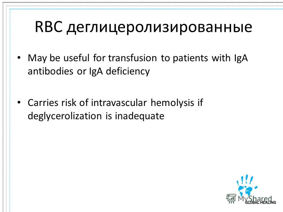 RBC деглицеролизированные May be useful for transfusion to patients with IgA antibodies or IgA deficiency Carries risk of intravascular hemolysis if deglycerolization is inadequate
