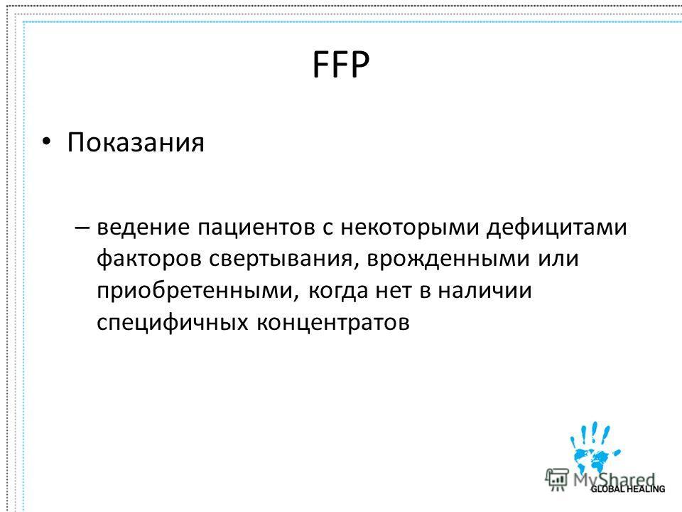 FFP Показания – ведение пациентов с некоторыми дефицитами факторов свертывания, врожденными или приобретенными, когда нет в наличии специфичных концентратов