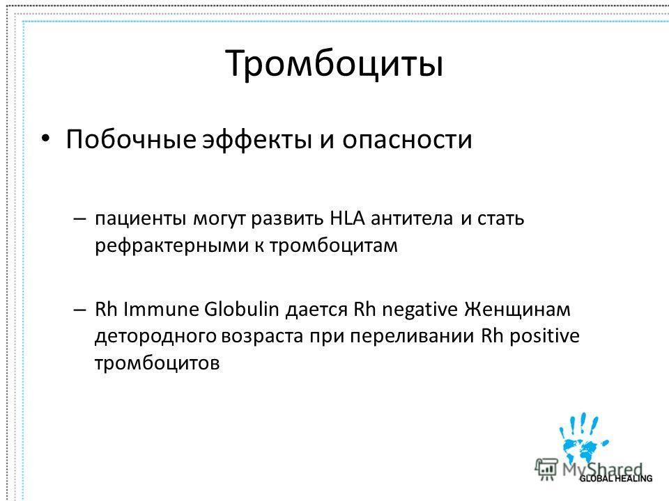 Тромбоциты Побочные эффекты и опасности – пациенты могут развить HLA антитела и стать рефрактерными к тромбоцитам – Rh Immune Globulin дается Rh negative Женщинам детородного возраста при переливании Rh positive тромбоцитов