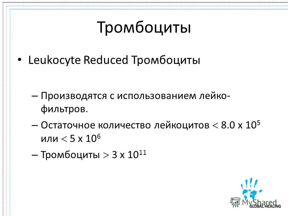 Тромбоциты Leukocyte Reduced Тромбоциты – Производятся с использованием лейко- фильтров. – Остаточное количество лейкоцитов 8.0 x 10 5 или 5 x 10 6 – Тромбоциты 3 x 10 11