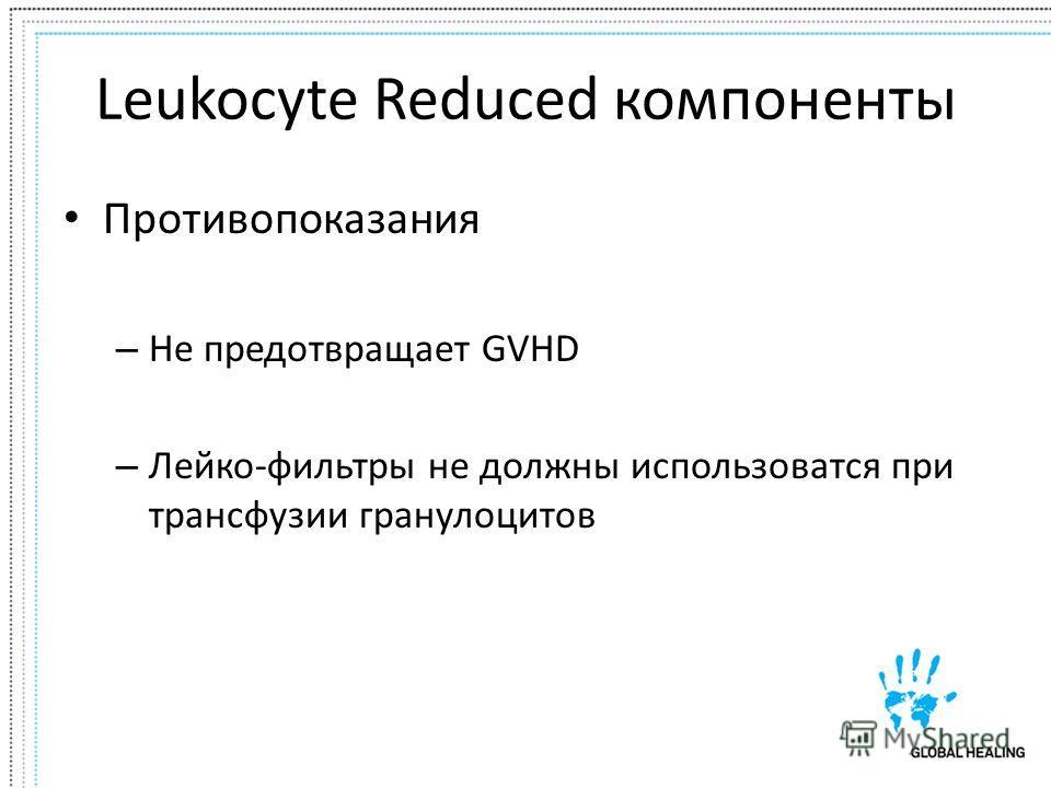 Leukocyte Reduced компоненты Противопоказания – Не предотвращает GVHD – Лейко-фильтры не должны использоватся при трансфузии гранулоцитов