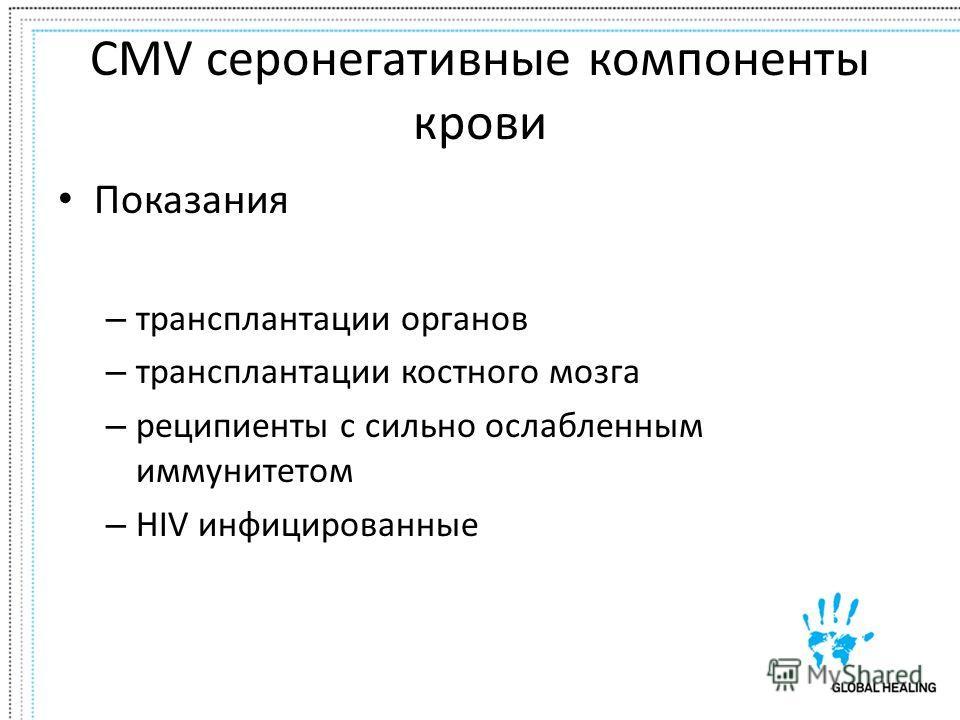 CMV серонегативные компоненты крови Показания – трансплантации органов – трансплантации костного мозга – реципиенты с сильно ослабленным иммунитетом – HIV инфицированные