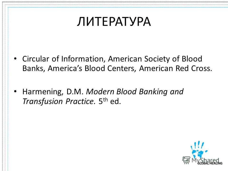 ЛИТЕРАТУРА Circular of Information, American Society of Blood Banks, Americas Blood Centers, American Red Cross. Harmening, D.M. Modern Blood Banking and Transfusion Practice. 5 th ed.