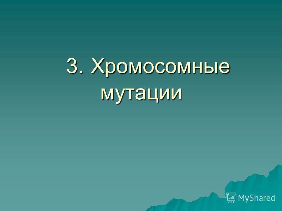 3. Хромосомные мутации 3. Хромосомные мутации