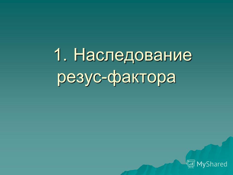 1. Наследование резус-фактора 1. Наследование резус-фактора