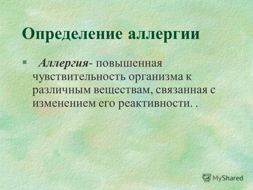 Определение аллергии § Аллергия- повышенная чувствительность организма к различным веществам, связанная с изменением его реактивности..
