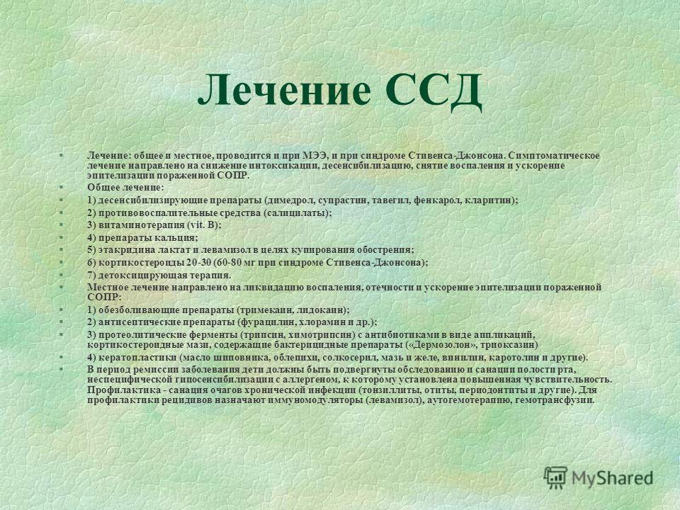 Лечение ССД §Лечение: общее и местное, проводится и при МЭЭ, и при синдроме Стивенса-Джонсона. Симптоматическое лечение направлено на снижение интоксикации, десенсибилизацию, снятие воспаления и ускорение эпителизации пораженной СОПР. §Общее лечение
