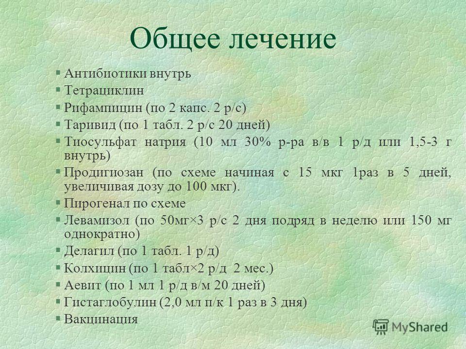 Общее лечение §Антибиотики внутрь §Тетрациклин §Рифампицин (по 2 капс. 2 р/с) §Таривид (по 1 табл. 2 р/с 20 дней) §Тиосульфат натрия (10 мл 30% р-ра в/в 1 р/д или 1,5-3 г внутрь) §Продигиозан (по схеме начиная с 15 мкг 1раз в 5 дней, увеличивая дозу
