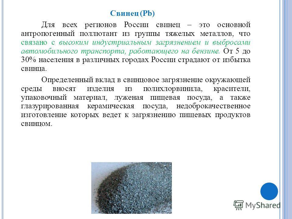 Свинец (Pb) Для всех регионов России свинец – это основной антропогенный поллютант из группы тяжелых металлов, что связано с высоким индустриальным загрязнением и выбросами автомобильного транспорта, работающего на бензине. От 5 до 30% населения в ра
