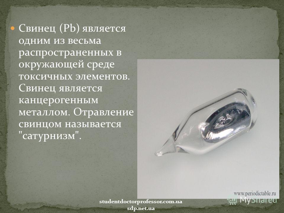 Свинец (Pb) является одним из весьма распространенных в окружающей среде токсичных элементов. Свинец является канцерогенным металлом. Отравление свинцом называется сатурнизм. studentdoctorprofessor.com.ua sdp.net.ua
