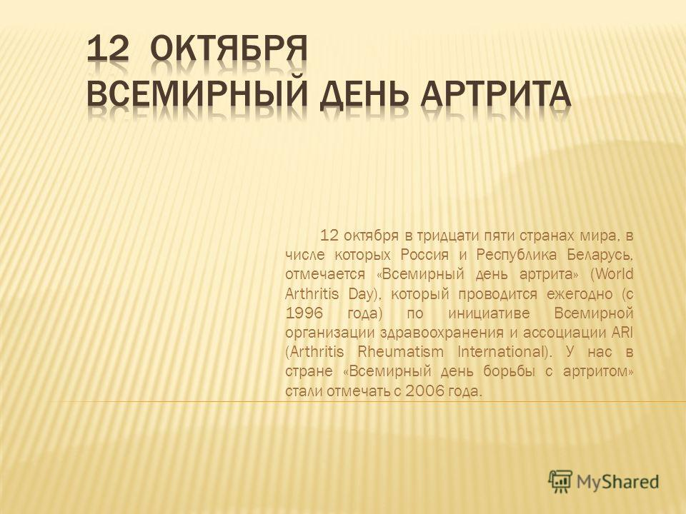 12 октября в тридцати пяти странах мира, в числе которых Россия и Республика Беларусь, отмечается «Всемирный день артрита» (World Arthritis Day), который проводится ежегодно (с 1996 года) по инициативе Всемирной организации здравоохранения и ассоциац