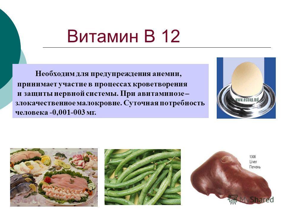 Витамин В 12 Необходим для предупреждения анемии, принимает участие в процессах кроветворения и защиты нервной системы. При авитаминозе – злокачественное малокровие. Суточная потребность человека -0,001-003 мг.