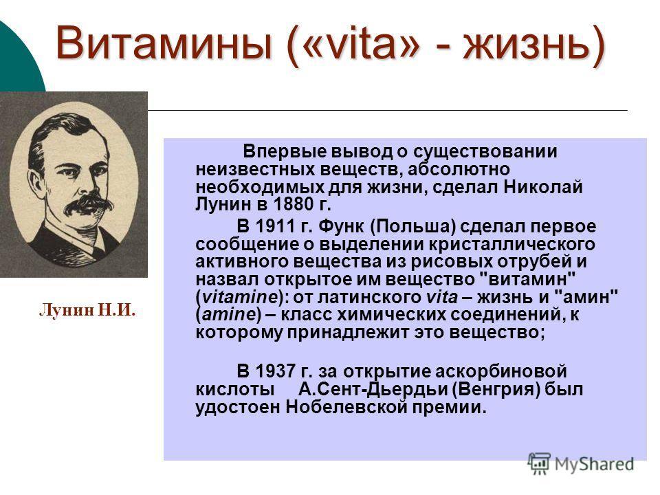 Витамины («vita» - жизнь) Впервые вывод о существовании неизвестных веществ, абсолютно необходимых для жизни, сделал Николай Лунин в 1880 г. В 1911 г. Функ (Польша) сделал первое сообщение о выделении кристаллического активного вещества из рисовых от