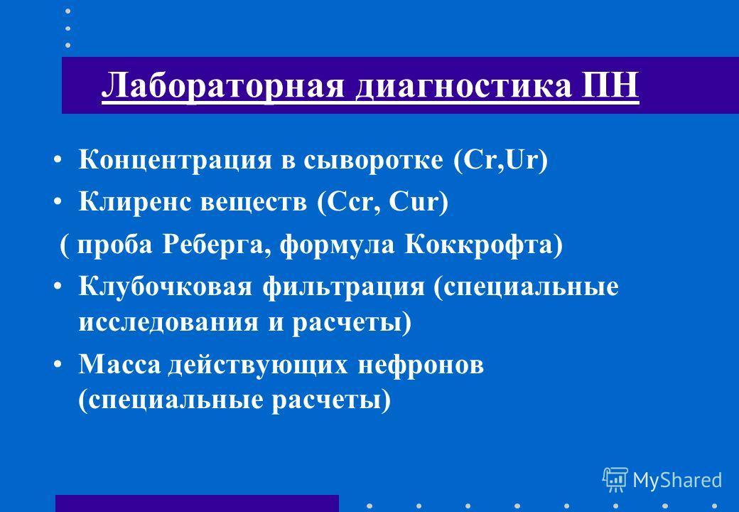 Лабораторная диагностика ПН Концентрация в сыворотке (Cr,Ur) Клиренс веществ (Ccr, Cur) ( проба Реберга, формула Коккрофта) Клубочковая фильтрация (специальные исследования и расчеты) Масса действующих нефронов (специальные расчеты)