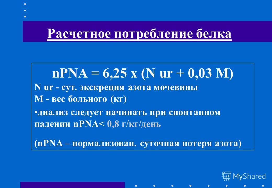 Расчетное потребление белка nPNA = 6,25 х (N ur + 0,03 М) N ur - сут. экскреция азота мочевины М - вес больного (кг) диализ следует начинать при спонтанном падении nPNA< 0,8 г/кг/день (nPNA – нормализован. суточная потеря азота)