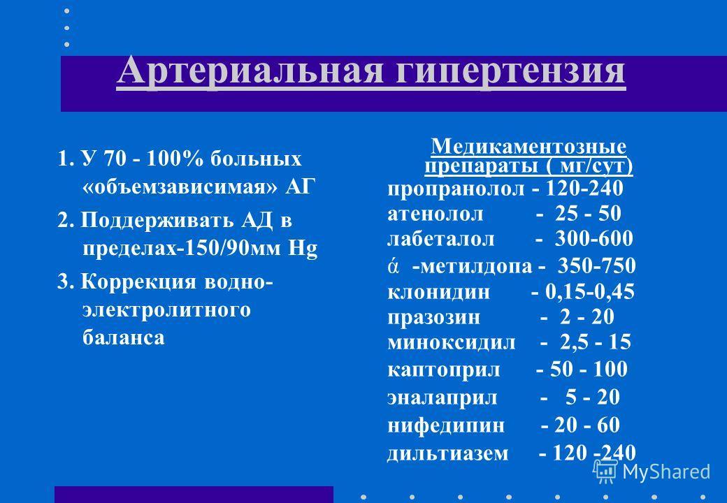 Артериальная гипертензия 1. У 70 - 100% больных «объемзависимая» АГ 2. Поддерживать АД в пределах-150/90мм Hg 3. Коррекция водно- электролитного баланса Медикаментозные препараты ( мг/сут) пропранолол - 120-240 атенолол - 25 - 50 лабеталол - 300-600