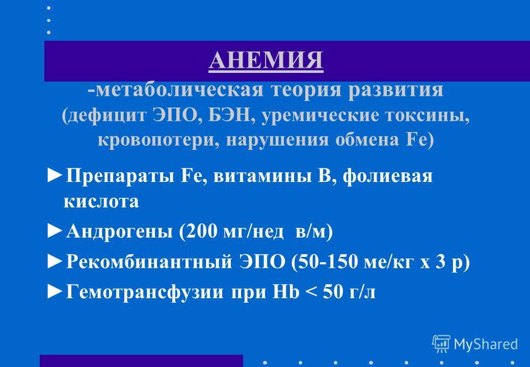 АНЕМИЯ -метаболическая теория развития (дефицит ЭПО, БЭН, уремические токсины, кровопотери, нарушения обмена Fe) Препараты Fe, витамины B, фолиевая кислота Андрогены (200 мг/нед в/м) Рекомбинантный ЭПО (50-150 ме/кг х 3 р) Гемотрансфузии при Hb < 50
