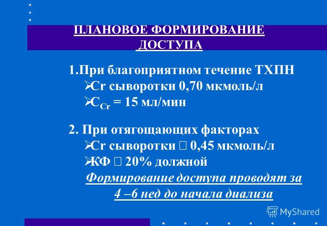 ПЛАНОВОЕ ФОРМИРОВАНИЕ ДОСТУПА 1.При благоприятном течение ТХПН Cr сыворотки 0,70 мкмоль/л С Сr = 15 мл/мин 2. При отягощающих факторах Cr сыворотки 0,45 мкмоль/л КФ 20% должной Формирование доступа проводят за 4 –6 нед до начала диализа