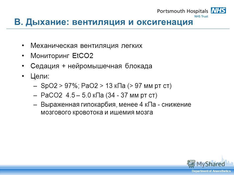 Department of Anaesthetics В. Дыхание: вентиляция и оксигенация Механическая вентиляция легких Мониторинг EtCO2 Седация + нейромышечная блокада Цели: –SpO2 > 97%; РаО2 > 13 кПа (> 97 мм рт ст) –РаСО2 4.5 – 5.0 кПа (34 - 37 мм рт ст) –Выраженная гипок