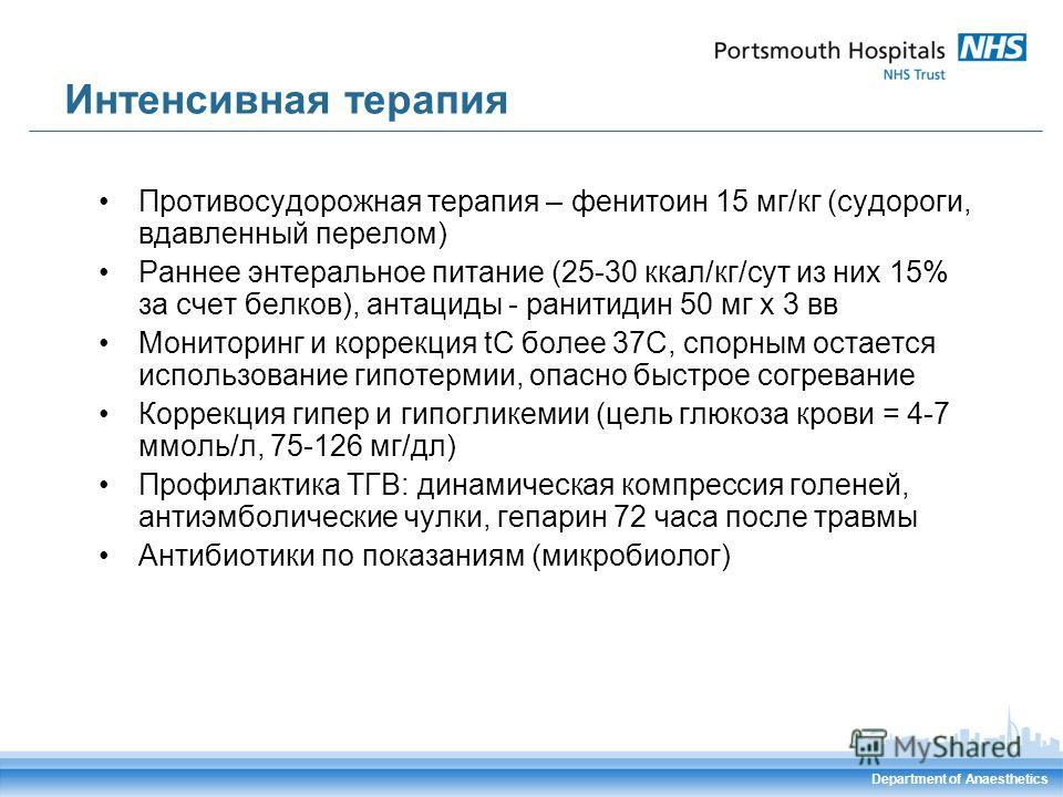 Department of Anaesthetics Интенсивная терапия Противосудорожная терапия – фенитоин 15 мг/кг (судороги, вдавленный перелом) Раннее энтеральное питание (25-30 ккал/кг/сут из них 15% за счет белков), антациды - ранитидин 50 мг х 3 вв Мониторинг и корре