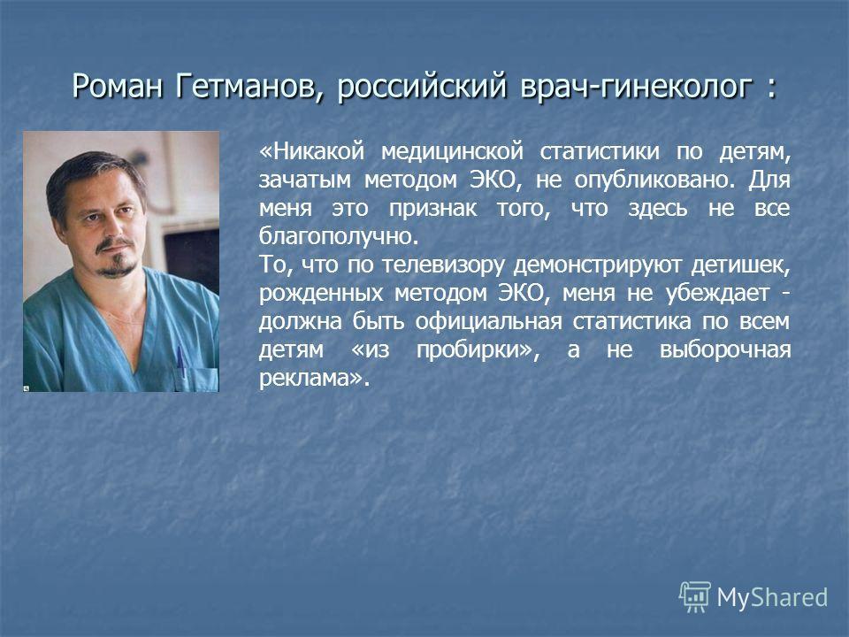 Роман Гетманов, российский врач-гинеколог : «Никакой медицинской статистики по детям, зачатым методом ЭКО, не опубликовано. Для меня это признак того, что здесь не все благополучно. То, что по телевизору демонстрируют детишек, рожденных методом ЭКО,